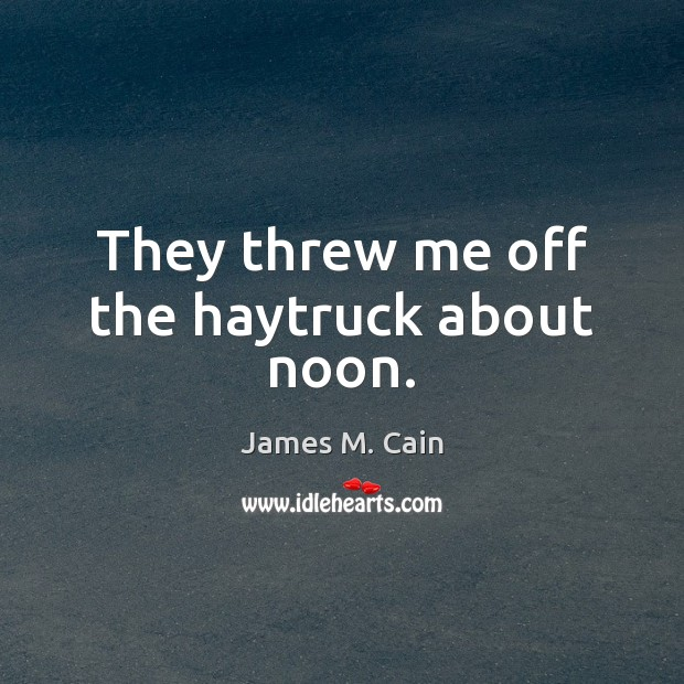 They threw me off the haytruck about noon. Image