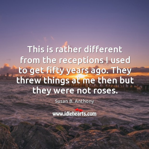 They threw things at me then but they were not roses. Image