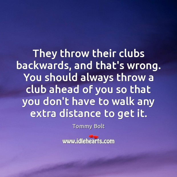 They throw their clubs backwards, and that's wrong. You should always throw Image