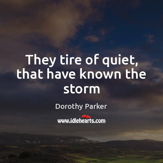 They tire of quiet, that have known the storm Dorothy Parker Picture Quote