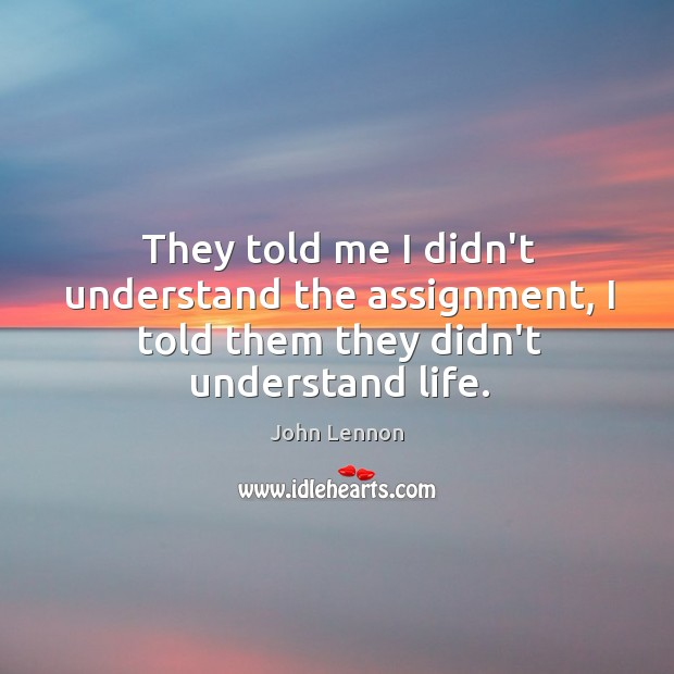 Image, They told me I didn't understand the assignment, I told them they didn't understand life.