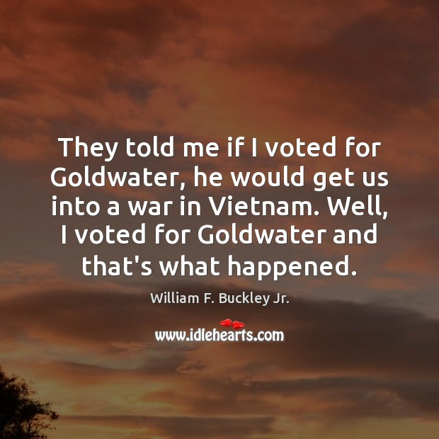 They told me if I voted for Goldwater, he would get us William F. Buckley Jr. Picture Quote