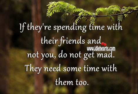 Don't Get Mad if They're Spending Time With Friends.