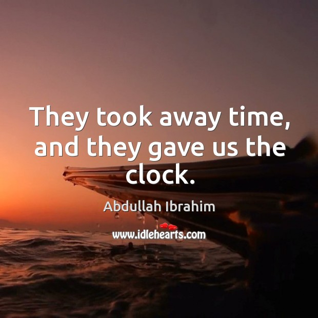 They took away time, and they gave us the clock. Image
