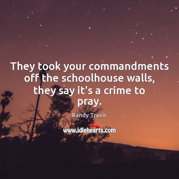 They took your commandments off the schoolhouse walls, they say it's a crime to pray. Randy Travis Picture Quote