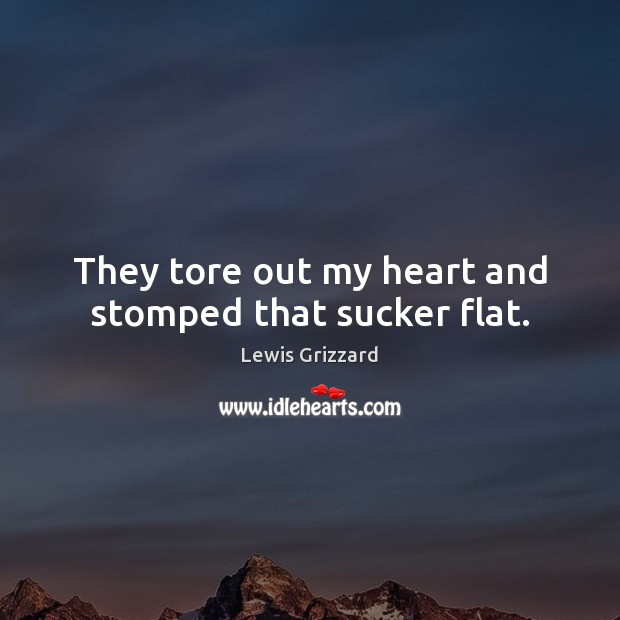They tore out my heart and stomped that sucker flat. Lewis Grizzard Picture Quote