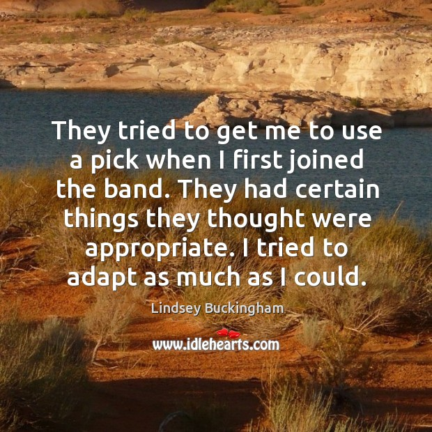 They tried to get me to use a pick when I first joined the band. They had certain things they thought were appropriate. Lindsey Buckingham Picture Quote