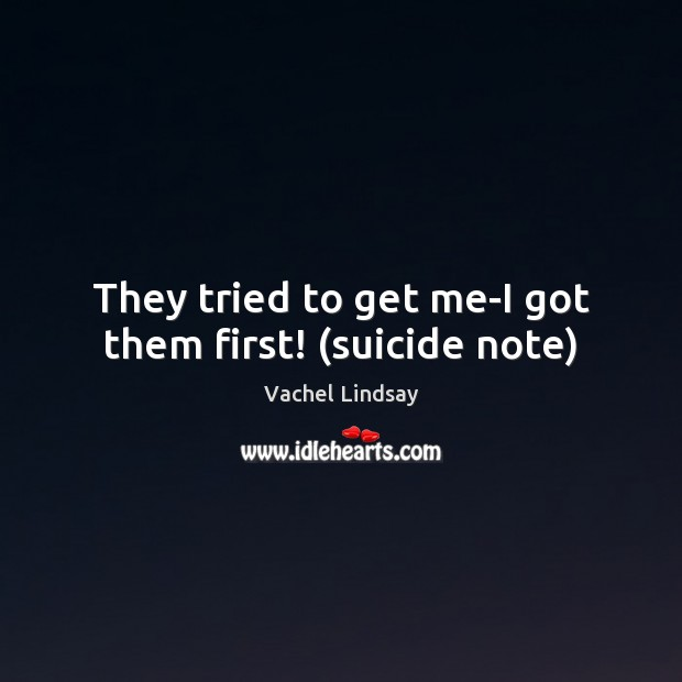 Image, They tried to get me-I got them first! (suicide note)