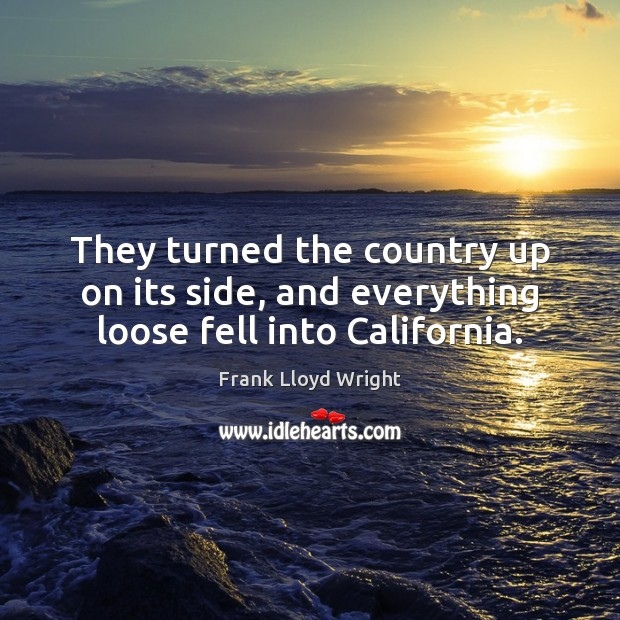 They turned the country up on its side, and everything loose fell into California. Frank Lloyd Wright Picture Quote