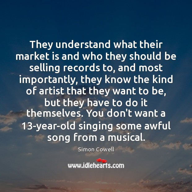 Simon Cowell Picture Quote image saying: They understand what their market is and who they should be selling
