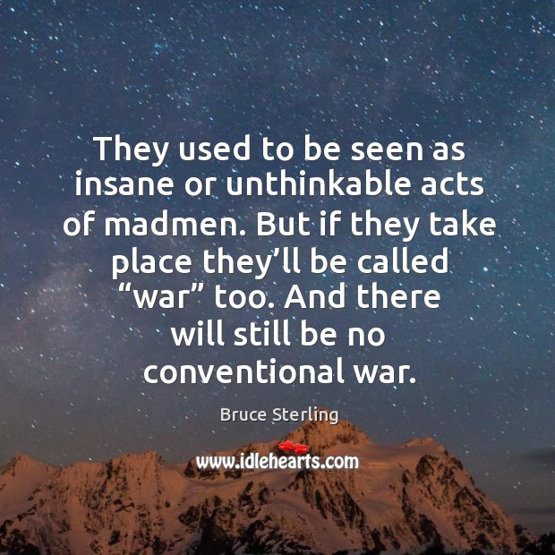 They used to be seen as insane or unthinkable acts of madmen. Bruce Sterling Picture Quote