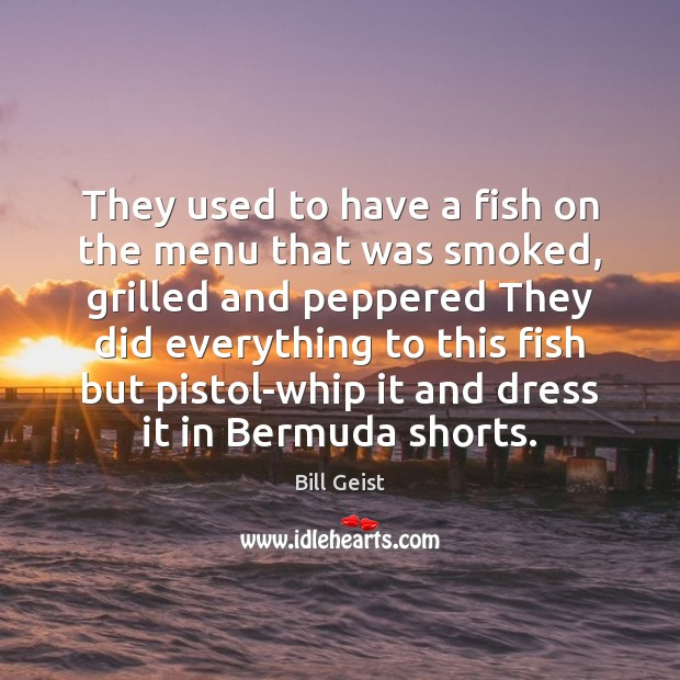 Image, They used to have a fish on the menu that was smoked,