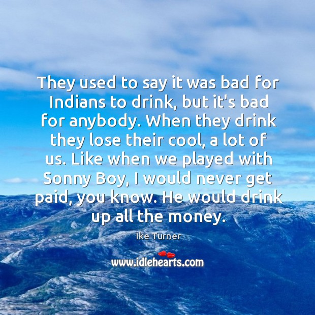 Image, They used to say it was bad for Indians to drink, but