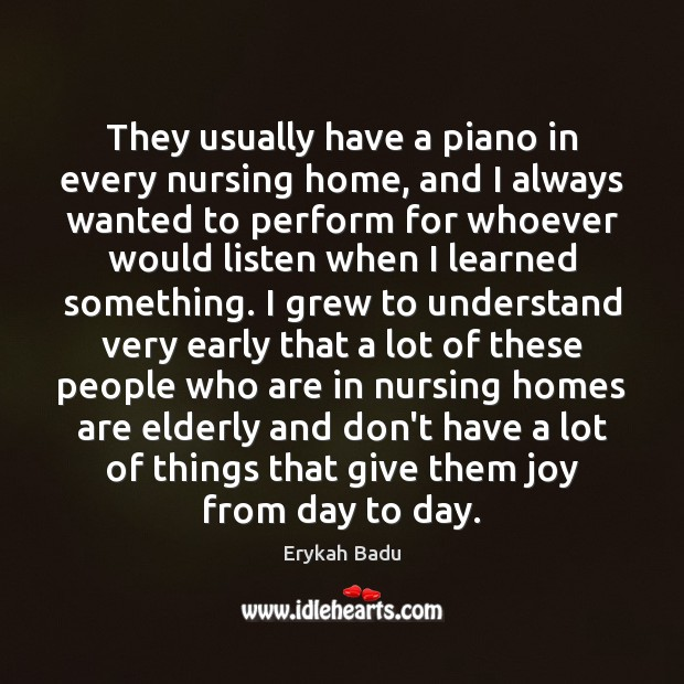 They usually have a piano in every nursing home, and I always Erykah Badu Picture Quote