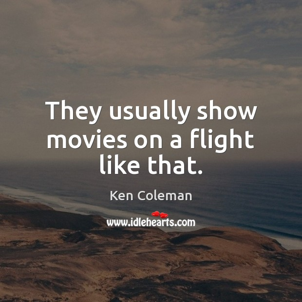 They usually show movies on a flight like that. Image