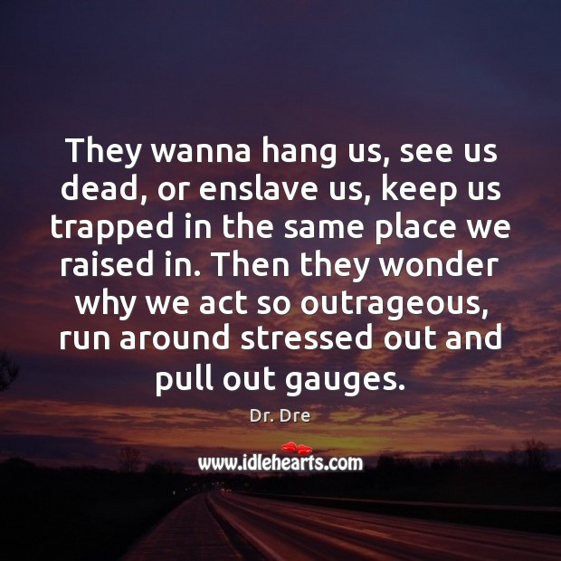 They wanna hang us, see us dead, or enslave us, keep us Image