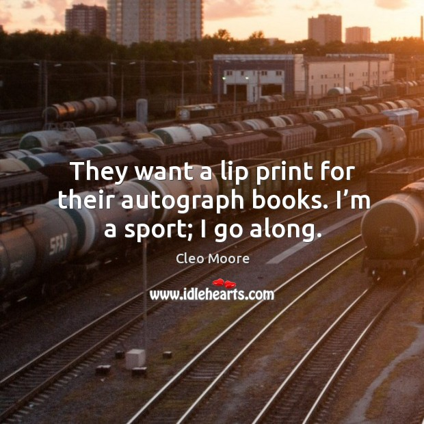 They want a lip print for their autograph books. I'm a sport; I go along. Cleo Moore Picture Quote