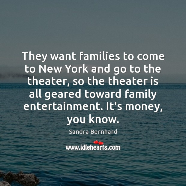 They want families to come to New York and go to the Sandra Bernhard Picture Quote