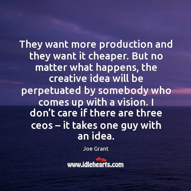 They want more production and they want it cheaper. But no matter what happens Joe Grant Picture Quote