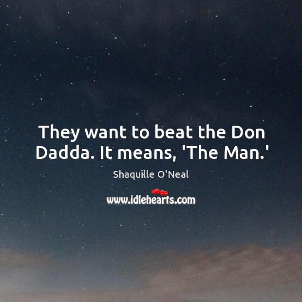 Image, They want to beat the Don Dadda. It means, 'The Man.'