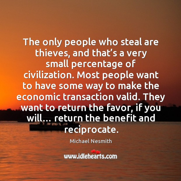 They want to return the favor, if you will… return the benefit and reciprocate. Michael Nesmith Picture Quote