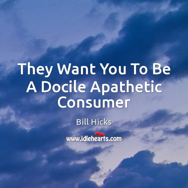 They Want You To Be A Docile Apathetic Consumer Bill Hicks Picture Quote