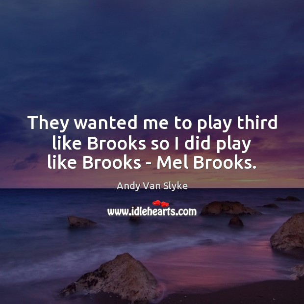 Image, They wanted me to play third like Brooks so I did play like Brooks – Mel Brooks.