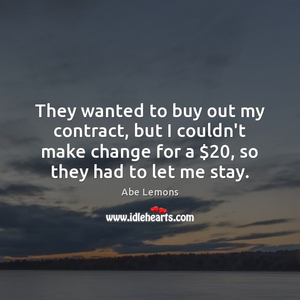 They wanted to buy out my contract, but I couldn't make change Image
