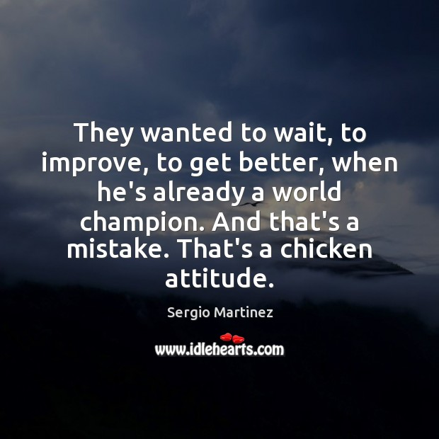 They wanted to wait, to improve, to get better, when he's already Sergio Martinez Picture Quote