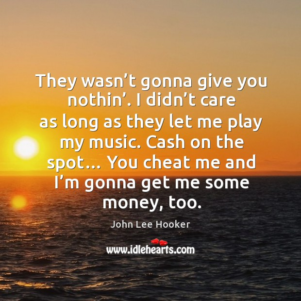 They wasn't gonna give you nothin'. I didn't care as long as they let me play my music. John Lee Hooker Picture Quote