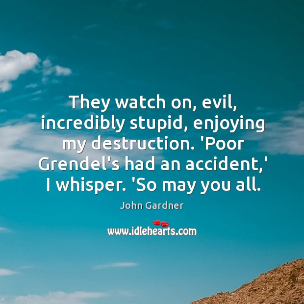 They watch on, evil, incredibly stupid, enjoying my destruction. 'Poor Grendel's had Image