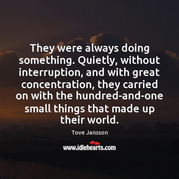 They were always doing something. Quietly, without interruption, and with great concentration, Tove Jansson Picture Quote