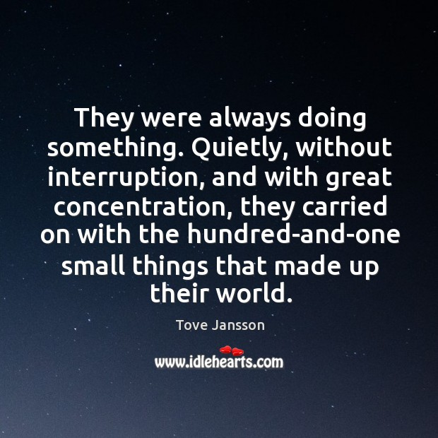 They were always doing something. Quietly, without interruption, and with great concentration Tove Jansson Picture Quote