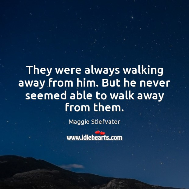 They were always walking away from him. But he never seemed able to walk away from them. Image