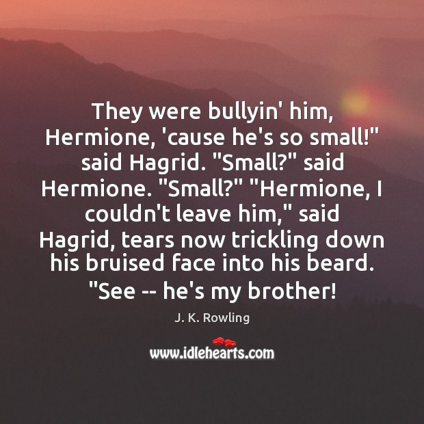 """They were bullyin' him, Hermione, 'cause he's so small!"""" said Hagrid. """"Small?"""" J. K. Rowling Picture Quote"""