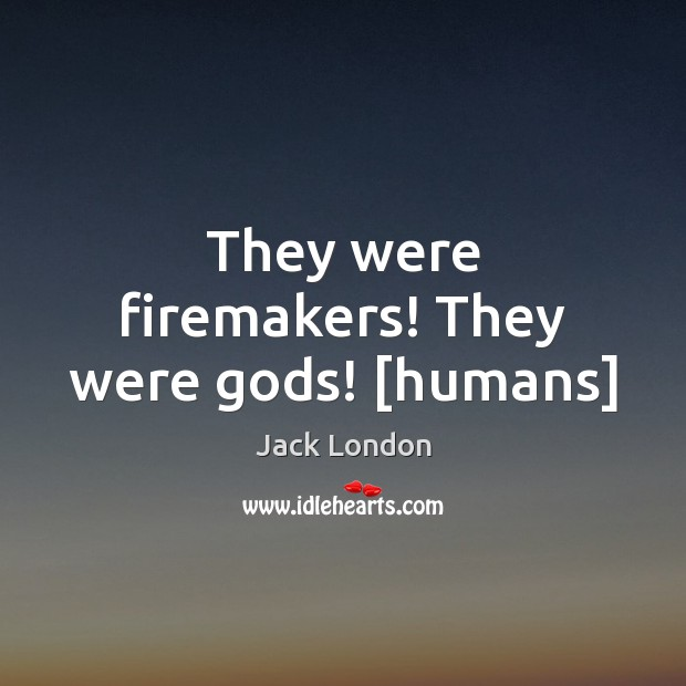 They were firemakers! They were Gods! [humans] Jack London Picture Quote