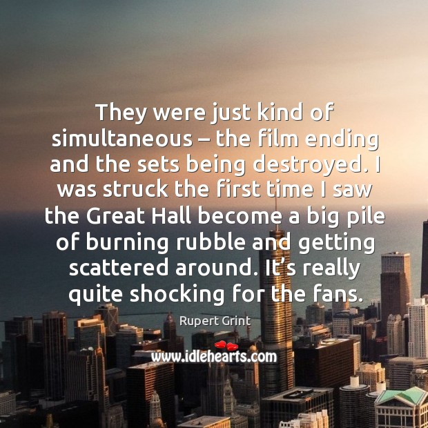 They were just kind of simultaneous – the film ending and the sets being destroyed. Image