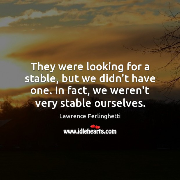 They were looking for a stable, but we didn't have one. In Lawrence Ferlinghetti Picture Quote