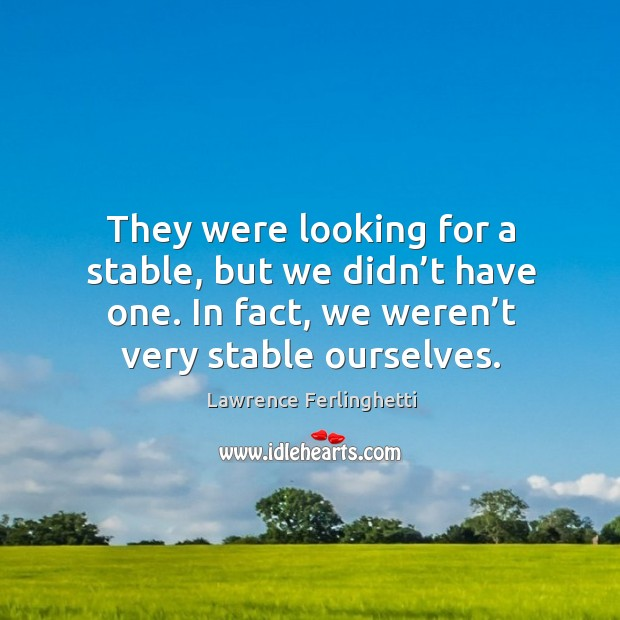 They were looking for a stable, but we didn't have one. In fact, we weren't very stable ourselves. Lawrence Ferlinghetti Picture Quote