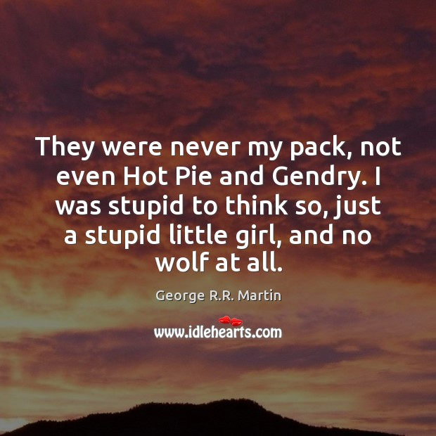 They were never my pack, not even Hot Pie and Gendry. I George R.R. Martin Picture Quote