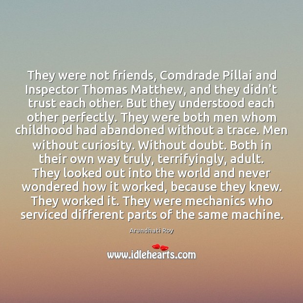 They were not friends, Comdrade Pillai and Inspector Thomas Matthew, and they Arundhati Roy Picture Quote