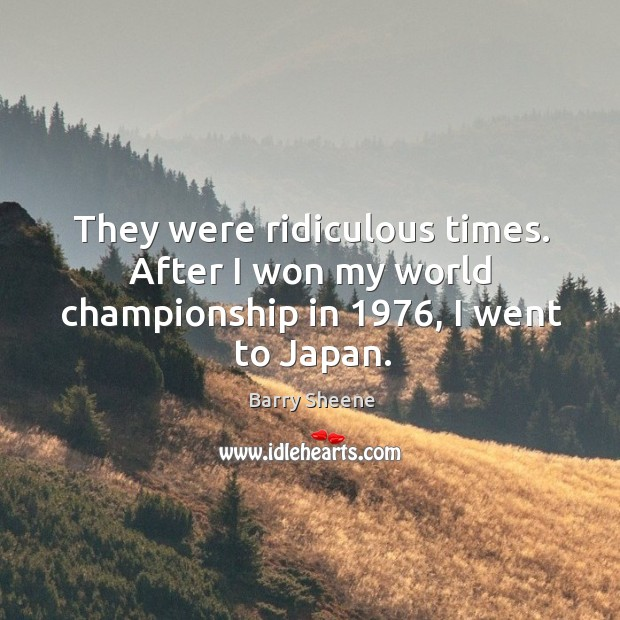 Image, They were ridiculous times. After I won my world championship in 1976, I went to japan.