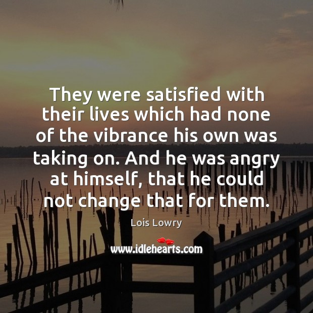 They were satisfied with their lives which had none of the vibrance Lois Lowry Picture Quote