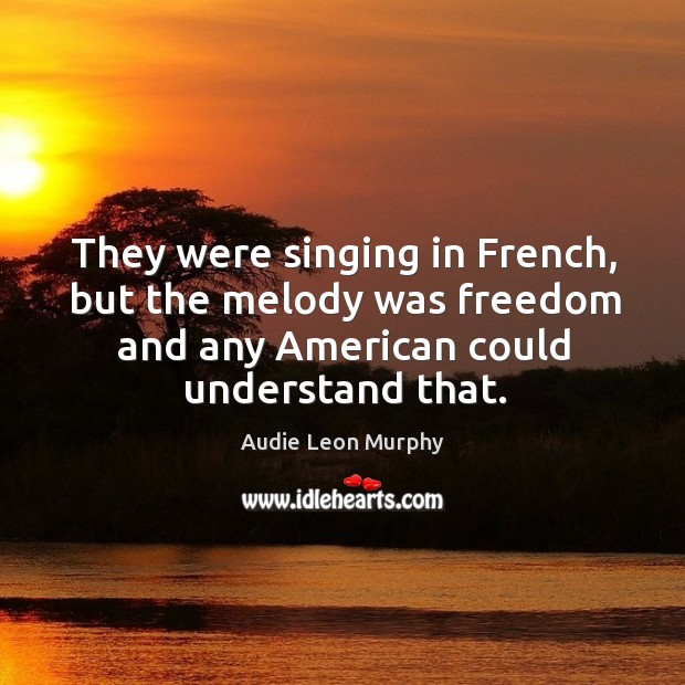 They were singing in french, but the melody was freedom and any american could understand that. Image