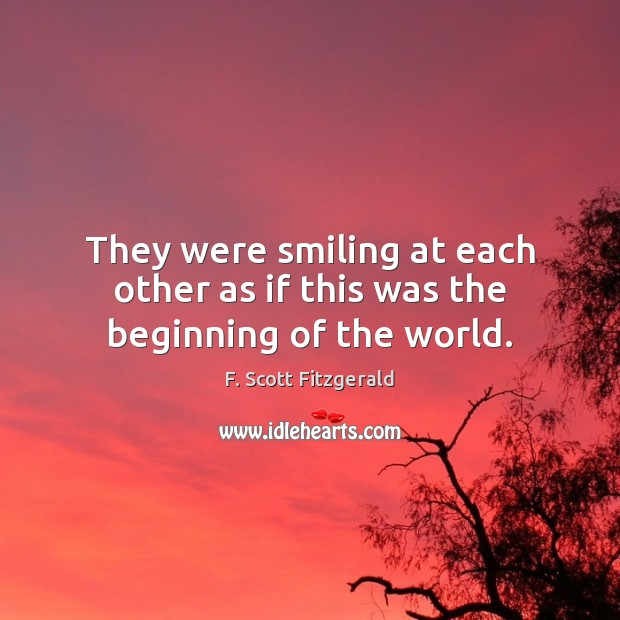 They were smiling at each other as if this was the beginning of the world. F. Scott Fitzgerald Picture Quote