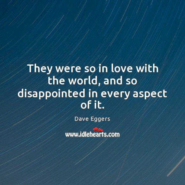 They were so in love with the world, and so disappointed in every aspect of it. Image