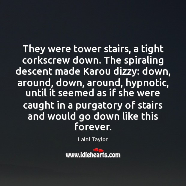 They were tower stairs, a tight corkscrew down. The spiraling descent made Laini Taylor Picture Quote