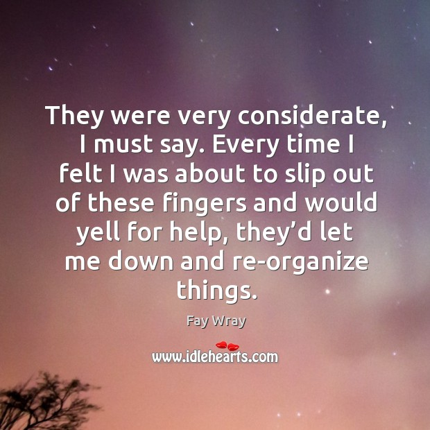 They were very considerate, I must say. Every time I felt I was about to slip out of these fingers Fay Wray Picture Quote