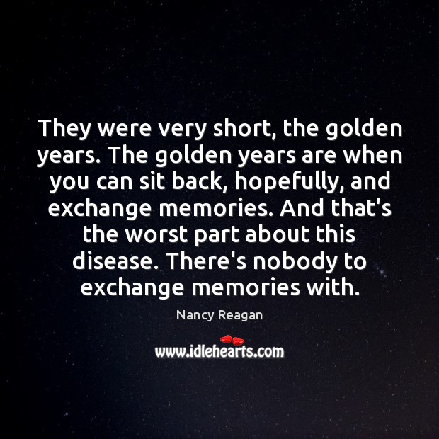 They were very short, the golden years. The golden years are when Nancy Reagan Picture Quote
