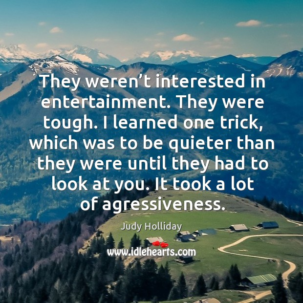 They weren't interested in entertainment. They were tough. I learned one trick, which was to be quieter Judy Holliday Picture Quote